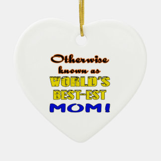 Otherwise known as world's bestest Mom Ceramic Ornament