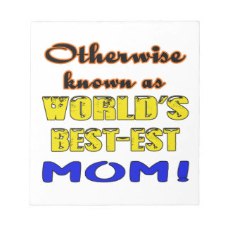 Otherwise known as world's bestest Mom Notepad