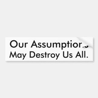 Our Assumptions, May Destroy Us All. Bumper Sticker