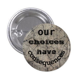 Our Choices Have Consequences Pinback Button