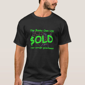 Our corrupt government sold US to the banks T-Shirt