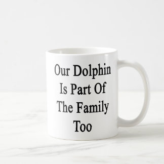 Our Dolphin Is Part Of The Family Too Coffee Mugs