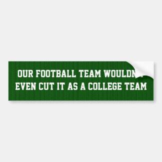 Our football team wdn't  cut it as a college team car bumper sticker