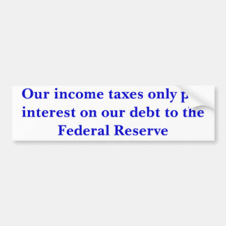Our income taxes only pay interest... - Customized Car Bumper Sticker