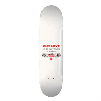 Our love is all we need to make it through skateboard deck
