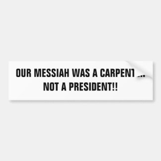 OUR MESSIAH WAS A CARPENTERNOT A PRESIDENT!! BUMPER STICKERS