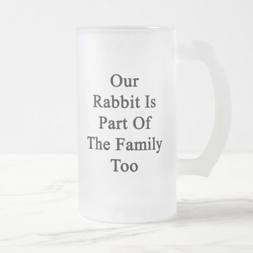 Our Rabbit Is Part Of The Family Too Beer Mug
