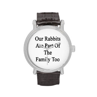 Our Rabbits Are Part Of The Family Too Wristwatch