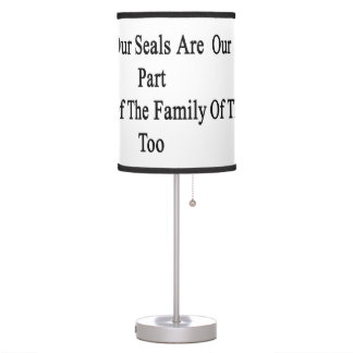 Our Seals Are Part Of The Family Too Table Lamp