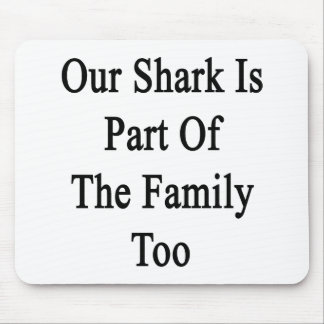 Our Shark Is Part Of The Family Too Mousepads