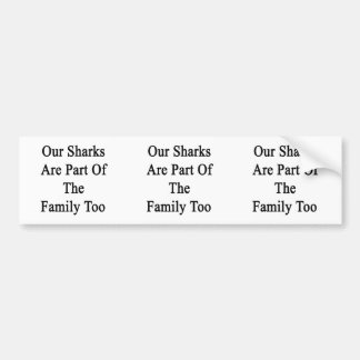 Our Sharks Are Part Of The Family Too Bumper Stickers
