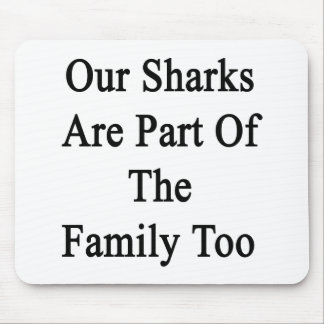 Our Sharks Are Part Of The Family Too Mouse Pad