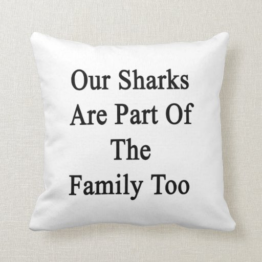 Our Sharks Are Part Of The Family Too Throw Pillow