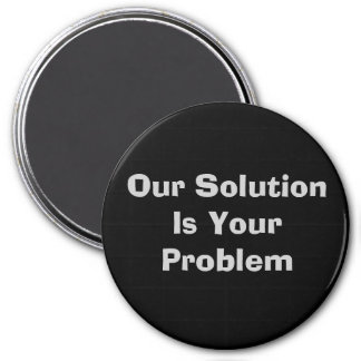 Our Solution Is Your Problem 3 Inch Round Magnet