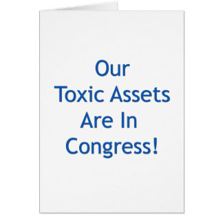 Our Toxic Assets Are In Congress Card