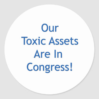 Our Toxic Assets Are In Congress Classic Round Sticker