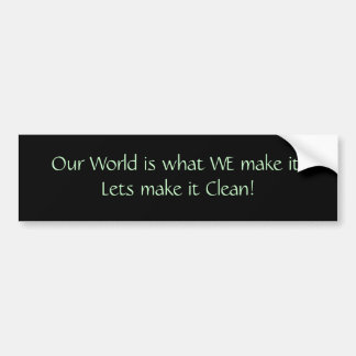 Our World is what WE make it!   Lets make it Cl... Bumper Sticker