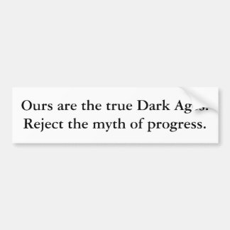 Ours are the true Dark Ages. Reject the myth of... Bumper Sticker
