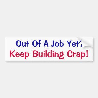 Out Of A Job Yet? Keep Building Crap! Car Bumper Sticker