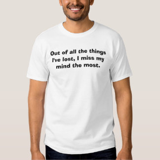 Out of all the things I've lost, I miss my mind... T-shirts