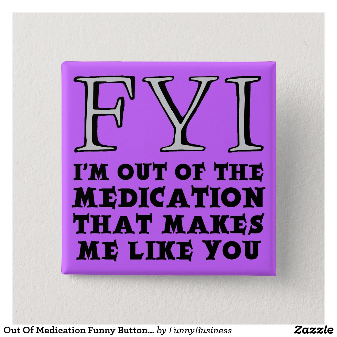 Out Of Medication Funny Button Badge