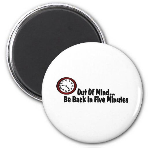 Out Of Mind Be Back In Five Minutes Refrigerator Magnet