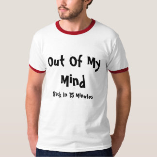 Out Of My Mind, Back In 15 Minutes T Shirt