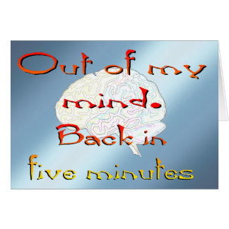 Out of My Mind, Back in five minutes Greeting Card