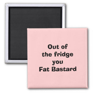 Out of the fridgeyou Fat Bastard 2 Inch Square Magnet