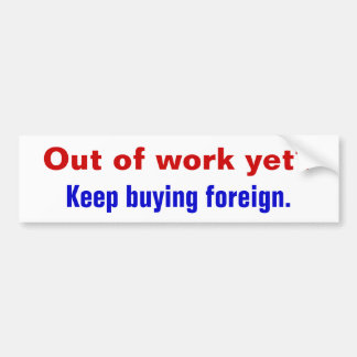 Out of work yet?, Keep buying foreign. Car Bumper Sticker