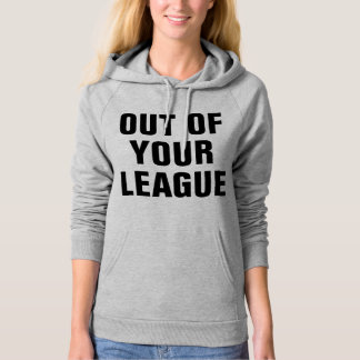 Out Of Your League Hoodie