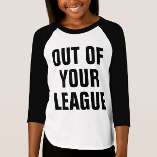 Out Of Your League T-Shirt