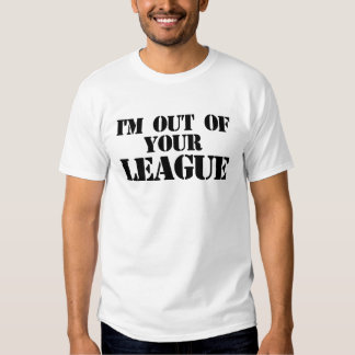 Out of your league tee shirt
