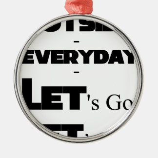 Outside - Everyday - Let's Go - Let's Play Metal Ornament
