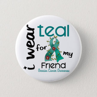 Ovarian Cancer I WEAR TEAL FOR MY FRIEND 43 Pinback Button