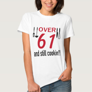 OVER 61 AND STILL COOKIN T SHIRT