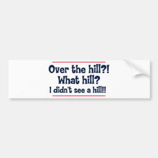 Over the hill? What hill? I didn't see a hill? Bumper Sticker