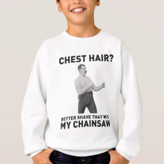 Overly Manly Man - Shave chest hair with chainsaw Sweatshirt