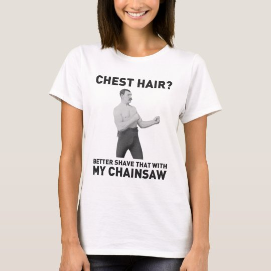 Overly Manly Man - Shave chest hair with chainsaw T-Shirt