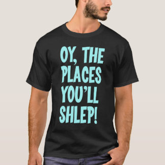 Oy the places you'll shlep t-shirt