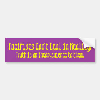 Pacifists Don't Deal in Reality!, Truth is an i... Bumper Sticker