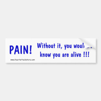 Pain! Without it you wouldn't know you are alive! Bumper Sticker