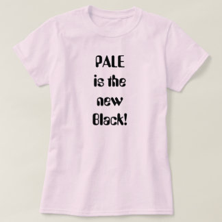 PALE is the new Black! Shirt