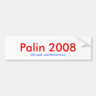 Palin 2008, (Oh yeah, and McCain too.) Car Bumper Sticker