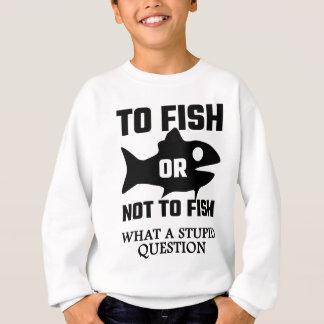 Para pescar o no pescar una qué pregunta estúpida sudadera