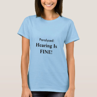 Paralyzed: , Hearing Is FINE! T-Shirt