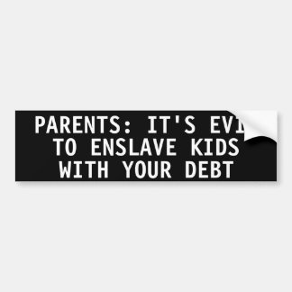 PARENTS: IT'S EVIL TO ENSLAVE KIDS  WITH YOUR DEBT BUMPER STICKERS