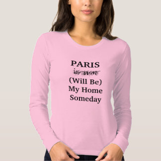 PARIS Will Be My Home Someday shirt