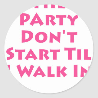 Party Don t Start Til I Walk In Round Stickers
