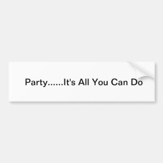 Party...It's All You Can Do Car Bumper Sticker